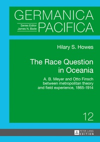 Hilary Howes - The Race Question in Oceania - A. B. Meyer and Otto Finsch between metropolitan theory and field experience, 1865–1914.