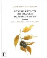 Hildegarde de Bingen - Livre des subtilités des créatures de diverses natures - Livre I : Les plantes - Livre III : Les arbres.