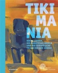 Hilke Thode-Arora - Tikimania - Bernd Zimmer, die Marquesas-Inseln und der europäische Traum von der Südsee.