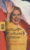 Hillary Rodham Clinton - Civiliser la démocratie.
