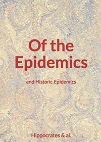 Hippocrates & Al. - Of the Epidemics - and Historic Epidemics.