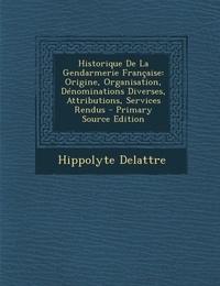 Hippolyte Delattre - Historique de la Gendarmerie Française - Origine, Organisation, Dénominations Diverses, Attributions, Services Rendus.