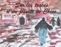 Hippolyte Romain - Sur les traces d'un jésuite en Chine - Les carnets d'Hippolyte Romain.