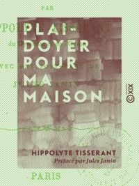 Hippolyte Tisserant et Jules Janin - Plaidoyer pour ma maison.