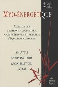 Myo-énergétique- Agir sur les tensions musculaires, pour préserver et rétablir l'équilibre corporel - Hiroshi Iwaoka |