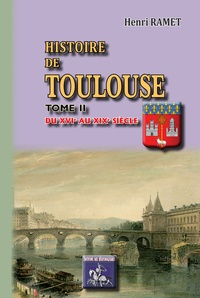 Henri Ramet - Histoire de Toulouse 2 : Histoire de Toulouse - Tome II Du XVIe au XIXe siècle.