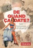 Historia - De quand ça date ? - 140 histoires d'objets.