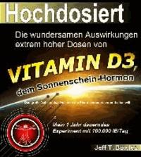 Hochdosiert - Die wundersamen Auswirkungen extrem hoher Dosen von Vitamin D3: das große Geheimnis, das Ihnen die Pharmaindustrie vorenthalten will.
