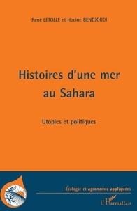 Hocine Bendjoudi et René Létolle - Histoires d'une mer au Sahara - Utopies et politique.