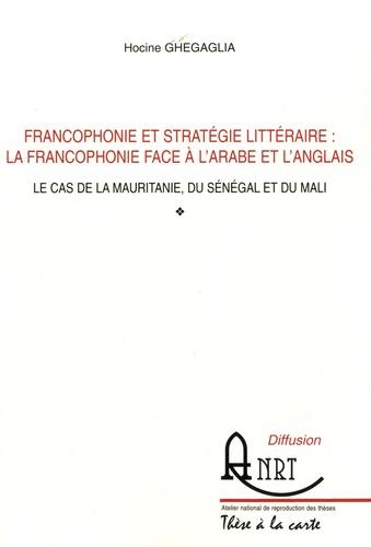 Hocine Ghegaglia - Francophonie et stratégie littéraire : la francophonie face à l'arabe et l'anglais - Le cas de la Mauritanie, du Mali et du Sénégal.
