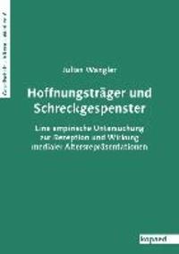 Hoffnungsträger und Schreckgespenster - Eine empirische Untersuchung zur Rezeption und Wirkung medialer Altersrepräsentationen.