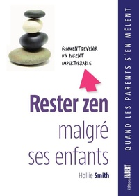Hollie Smith - Rester zen malgré ses enfants - Comment devenir un parent imperturbable.
