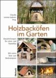 Holzbacköfen im Garten - Bauanleitungen für Lehm- und Steinöfen Mit vielen Brat- und Backrezepten.