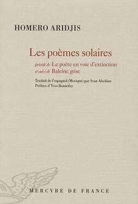 Homero Aridjis - Les poèmes solaires - Précédé de Le poète en voie d'extinction, et suivi de Baleine grise.