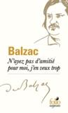 Honoré de Balzac - N'ayez pas d'amitié pour moi, j'en veux trop.