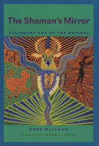 Hope MacLean - The Shaman's Mirror - Visionary Art of the Huichol.