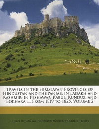 Horace Hayman Wilson - Travels in the Himalayan Provinces of Hindustan and the Panjab; in Ladakh and Kashmir; in Peshawar, Kabul, Kunduz, and Bokhara ...: From 1819 to 1825, Volume 2.