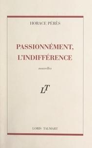 Horace Pérès - Passionnément, l'indifférence.