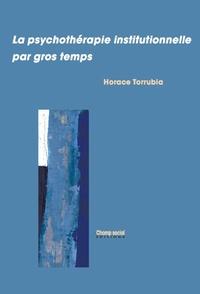 Horace Torrubia - La psychothérapie institutionnelle par gros temps.