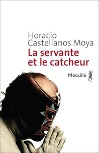Horacio Castellanos Moya - La servante et le catcheur.