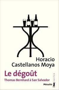 Horacio Castellanos Moya - Le dégoût - Thomas Bernhard à San Salvador.