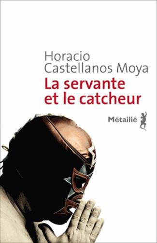 Horacio Castellanos Moya - Servante et le catcheur (la).