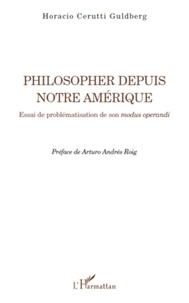 Horacio Cerutti Guldberg - Philosopher depuis notre Amérique - Essai de problématisation de son modus operandi.