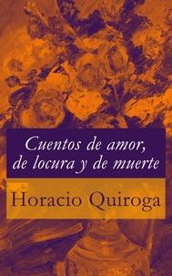 Horacio Quiroga - Cuentos de amor, de locura y de muerte.