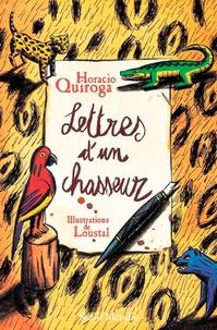 Horacio Quiroga - Lettres d'un chasseur & autres contes.
