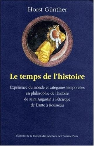 Horst Günther - Le temps de l'histoire - Expérience du monde et catégories temporelles en philosophie de l'histoire, de saint Augustin à Pétrarque, de Dante à Rousseau.