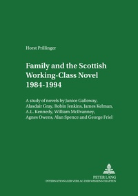 Horst Prillinger - Family and the Scottish Working-Class Novel 1984-1994 - A study of novels by Janice Galloway, Alasdair Gray, Robin Jenkins, James Kelman, A. L. Kennedy, William McIlvanney, Agnes Owens, Alan Spence and George Friel.