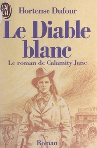 Hortense Dufour - Le Diable blanc - Le roman de Calamity Jane.