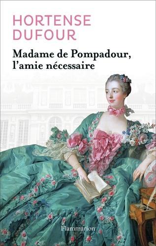 Hortense Dufour - Madame de Pompadour - L'amie nécessaire.