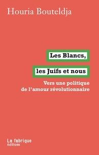 Houria Bouteldja - Les Blancs, les Juifs et nous - Vers une politique de l'amour révolutionnaire.