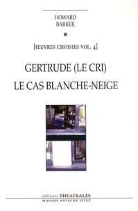 Howard Barker - Oeuvres choisies - Volume 4, Gertrude (Le cri) ; Le cas Blanche-Neige (Comment le savoir vient aux jeunes filles).