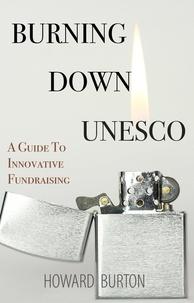 Howard Burton - Burning Down UNESCO: A Guide To Innovative Fundraising.