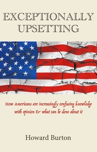 Howard Burton - EXCEPTIONALLY UPSETTING: How Americans are increasingly confusing knowledge with opinion & what can be done about it.