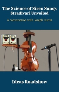 Howard Burton - Ideas Roadshow Conversations S  : The Science of Siren Songs: Stradivari Unveiled - A Conversation with Joseph Curtin.