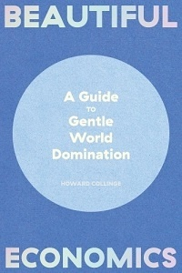 Howard Collinge - Beautiful economics - A guide to gentle world domination.