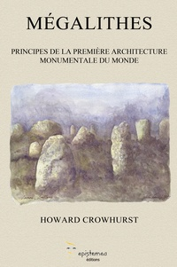 Howard Crowhurst - Mégalithes - Principes de la première architecture monumentale du monde.