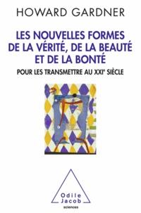 Howard Gardner - Nouvelles formes de la vérité, de la beauté et de la bonté - Pour les transmettre au XXIe siècle.