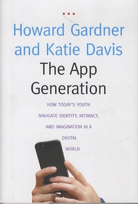 Howard Gardner et Katie Davis - The App Generation - How Today's Youth Navigate Identity, Intimacy, and Imagination in a Digital World.