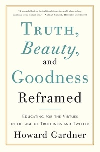 Howard Gardner - Truth, Beauty, and Goodness Reframed - Educating for the Virtues in the Age of Truthiness and Twitter.