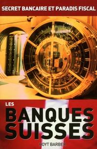 Hoyt Barber - Les banques suisses - Secret bancaire et paradis fiscal.
