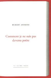 Hubert Antoine - Comment je ne suis pas devenu poète.