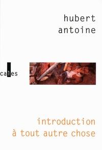 Hubert Antoine - Introduction à tout autre chose.