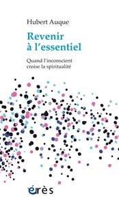 Hubert Auque - Revenir à l'essentiel - Quand l'inconscient croise la spiritualité.