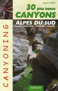 Hubert Ayasse - Les 30 plus beaux canyons des Alpes du sud - Alpes maritimes, Verdon, Ligurie.
