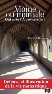 Hubert Bienvenu - Moine ou moniale, qui es-tu? à quoi sers-tu? - Défense et illustration de la vie monastique.