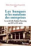 Hubert Bonin et Jean-François Eck - Les banques et les mutations des entreprises - Le cas de Lille-Roubaix-Tourcoing aux XIXe et XXe siècles.